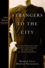 Strangers to the City: Reflections on the Beliefs and Values of the Rule of St. Benedict - Reflections on the Beliefs and Values of the Rule of St. Benedict ebook by Michael Casey