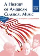 A History of American Classical Music ebook by Barrymore Laurence Scherer