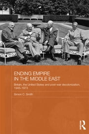 Ending Empire in the Middle East - Britain, the United States and Post-war Decolonization, 1945-1973 ebook by Simon C. Smith