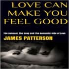 Love Can Make You Feel Good: The Sensual, The Sexy and The Romantic Side of Love audiobook by James Patterson