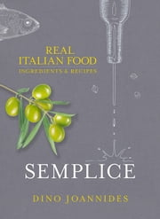Semplice - Real Italian Food: Ingredients and Recipes ebook by Dino Joannides