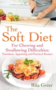 The Soft Diet - For Chewing and Swallowing Dificulties: Nutritious, Appetising and Practical Recipes ebook by Rita Greer