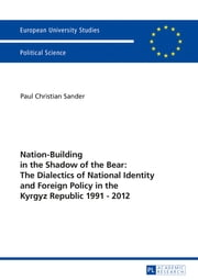 Nation-Building in the Shadow of the Bear: The Dialectics of National Identity and Foreign Policy in the Kyrgyz Republic 19912012 ebook by Paul Christian Sander