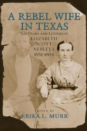 A Rebel Wife in Texas: The Diary and Letters of Elizabeth Scott Neblett, 1852--1864 ebook by Murr, Erika L.