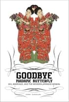 Goodbye Madame Butterfly - Sex, Marriage and the Modern Japanese Woman ebook by Sumie Kawakami, Yuko Enomoto