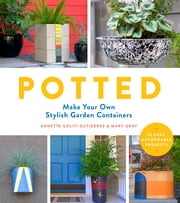 Potted - Make Your Own Stylish Garden Containers ebook by Annette Goliti Gutierrez, Mary Gray