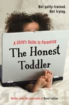 The Honest Toddler - A Child's Guide to Parenting ebook by The Honest Toddler