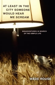 At Least in the City Someone Would Hear Me Scream - Misadventures in Search of the Simple Life ebook by Wade Rouse