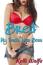 Bred by My Dad's New Boss ebook by Kelli Wolfe