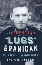 The Legendary 'Lugs Branigan' – Ireland's Most Famed Garda - How One Man became Dublin's Tough Justice Legend ebook by Kevin C. Kearns, Ph.D.