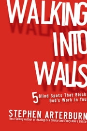 Walking Into Walls: 5 Blind Spots That Block God's Work In You ebook by Arterburn, Stephen