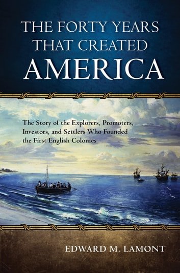 The Forty Years that Created America - The Story of the Explorers, Promoters, Investors, and Settlers Who Founded the First English Colonies ebook by Edward M. Lamont