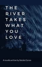 The River Takes What You Love ebook by Natalia Corres
