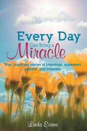 Every Day Can Bring a Miracle - True, inspiring stories of blessings, answered prayers, and miracles... ebook by Linda Evans