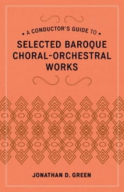 A Conductor's Guide to Selected Baroque Choral-Orchestral Works ebook by Jonathan D. Green