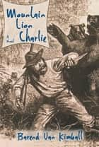 Mountain Lion Charlie - A Novel ebook by Barend Van Kimball
