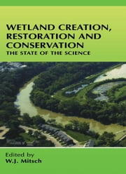 Wetland Creation, Restoration, and Conservation: The State of Science ebook by Mitsch, W.J.