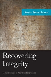 Recovering Integrity - Moral Thought in American Pragmatism ebook by Stuart Rosenbaum