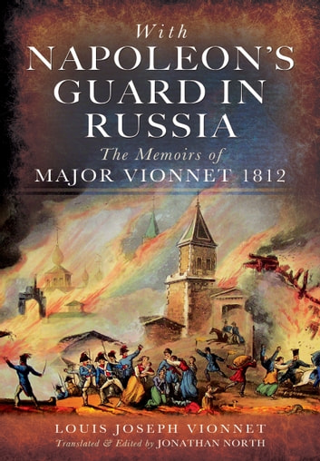 With Napoleons Guard in Russia - The Memoirs of Major Vionnet, 1812 ebook by Vionnet, Louis Joseph,North, Jonathan