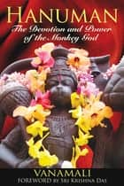 Hanuman - The Devotion and Power of the Monkey God ebook by Vanamali, Sri Krishna Das