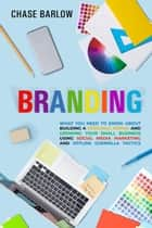 Branding: What You Need to Know About Building a Personal Brand and Growing Your Small Business Using Social Media Marketing and Offline Guerrilla Tactics ebook by Chase Barlow