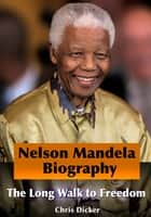 Nelson Mandela Biography: The Long Walk to Freedom ebook by Chris Dicker