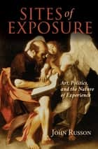 Sites of Exposure - Art, Politics, and the Nature of Experience ebook by John Russon