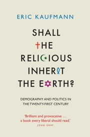 Shall the Religious Inherit the Earth?: Demography and Politics in the Twenty-First Century ebook by Eric Kaufmann