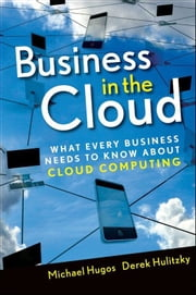 Business in the Cloud - What Every Business Needs to Know About Cloud Computing ebook by Michael H. Hugos,Derek Hulitzky