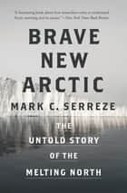Brave New Arctic - The Untold Story of the Melting North ebook by Mark C. Serreze