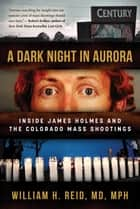 A Dark Night in Aurora - Inside James Holmes and the Colorado Mass Shootings ebook by
