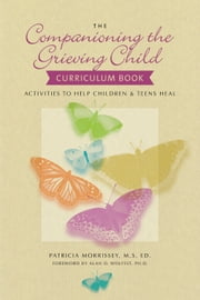 The Companioning the Grieving Child Curriculum Book - Activities to Help Children and Teens Heal ebook by Patricia Morrissey, MSEd,Alan D. Wolfelt, PhD