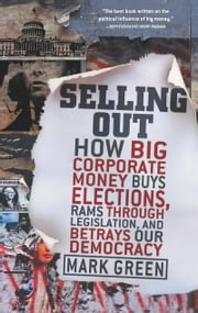 Selling Out - How Big Corporate Money Buys Elections, Rams Through Legislation, and Betrays Our Democracy ebook by Mark Green