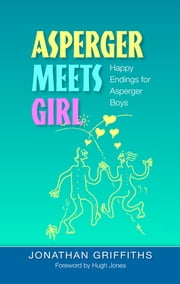 Asperger Meets Girl - Happy Endings for Asperger Boys ebook by Jonathan Griffiths, Hugh Jones