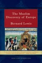The Muslim Discovery of Europe ebook by Bernard Lewis, Ph.D.