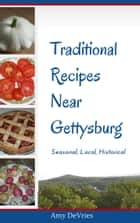 Traditional Recipes Near Gettysburg ebook by Amy DeVries