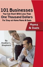 101 Businesses You Can Start With Less Than One Thousand Dollars: For Stay-at-Home Moms & Dads ebook by Shepherd, Heather L
