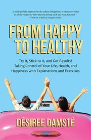 From Happy to Healthy - Try It, Stick to It, and Get Results! Taking Control of Your Life, Health, and Happiness with Explanations and Exercises ebook by Désiree Damsté