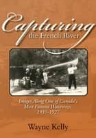 Capturing the French River ebook by Wayne Kelly