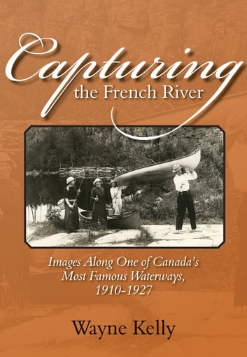 Capturing the French River - Images Along One of Canada's Most Famous Waterways, 1910-1927 ebook by Wayne Kelly