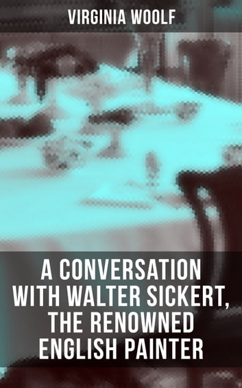 Virginia Woolf: A Conversation with Walter Sickert, the Renowned English Painter ebook by Virginia Woolf
