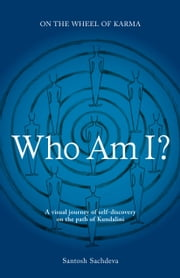 Who Am I? - A Visual Journey Of Self-discovery On The Path Of Kundalini ebook by Santosh Sachdeva