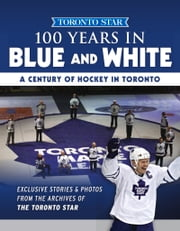 100 Years in Blue and White - A Century of Hockey in Toronto ebook by Toronto Star