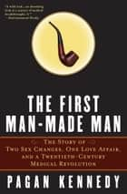The First Man-Made Man - The Story of Two Sex Changes, One Love Affair, and a Twentieth-Century Medical Revolution ebook by Pagan Kennedy