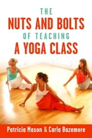 The Nuts and Bolts of Teaching a Yoga Class ebook by Patricia Mason,Carla Bazemore