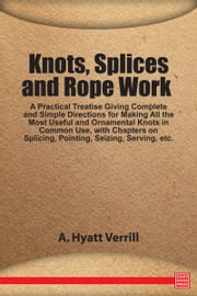 Knots, Splices and Rope Work: A Practical Treatise ebook by A. Hyatt Verrill