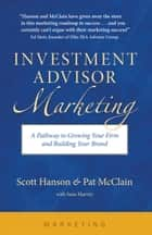 Investment Advisor Marketing - A Pathway to Growing Your Firm and Building Your Brand ebook by Scott Hanson, Pat McClain