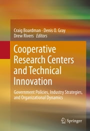 Cooperative Research Centers and Technical Innovation - Government Policies, Industry Strategies, and Organizational Dynamics ebook by Craig Boardman,Denis O. Gray,Drew Rivers