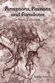 Perceptions, Passions, and Paradoxes: A Poetry Collection ebook by Joelle Steele