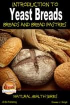 Introduction to Yeast Breads: Breads and Bread Pastries ebook by Dueep J. Singh